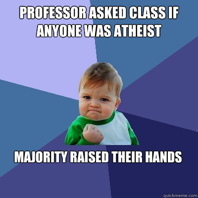 Professor asked class if anyone was atheist  majority raised their hands  - Professor asked class if anyone was atheist  majority raised their hands   Success Kid