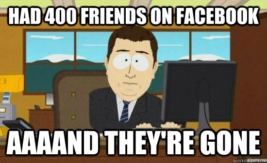Had 400 friends on facebook AAAAND THEY'RE GONE - Had 400 friends on facebook AAAAND THEY'RE GONE  aaaand its gone