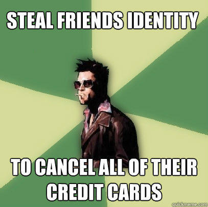 Steal friends identity to cancel all of their credit cards - Steal friends identity to cancel all of their credit cards  Helpful Tyler Durden