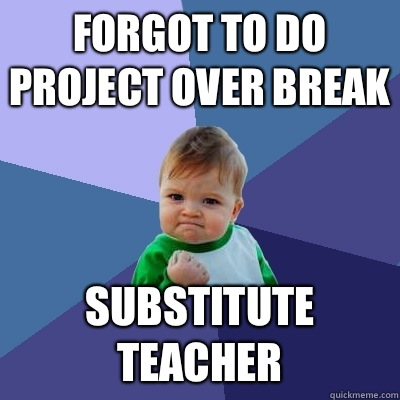 Forgot to do project over break Substitute teacher - Forgot to do project over break Substitute teacher  Success Kid