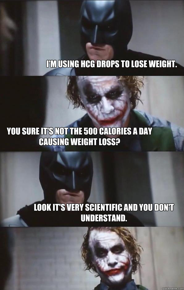 I'm using HCG drops to lose weight. You sure it's not the 500 calories a day causing weight loss? Look it's very scientific and you don't understand. - I'm using HCG drops to lose weight. You sure it's not the 500 calories a day causing weight loss? Look it's very scientific and you don't understand.  Batman Panel