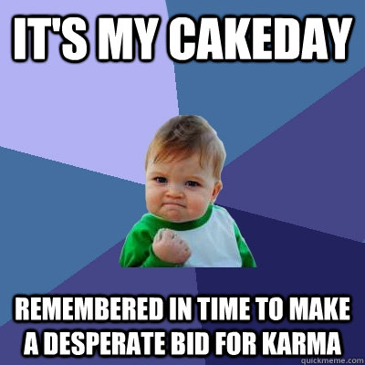 It's my cakeday Remembered in time to make a desperate bid for karma  Success Kid