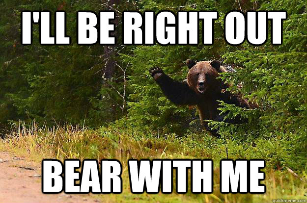 I'll be right out Bear with me - I'll be right out Bear with me  Misc