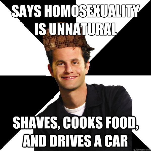 says homosexuality  is unnatural shaves, cooks food, and drives a car - says homosexuality  is unnatural shaves, cooks food, and drives a car  Scumbag Christian