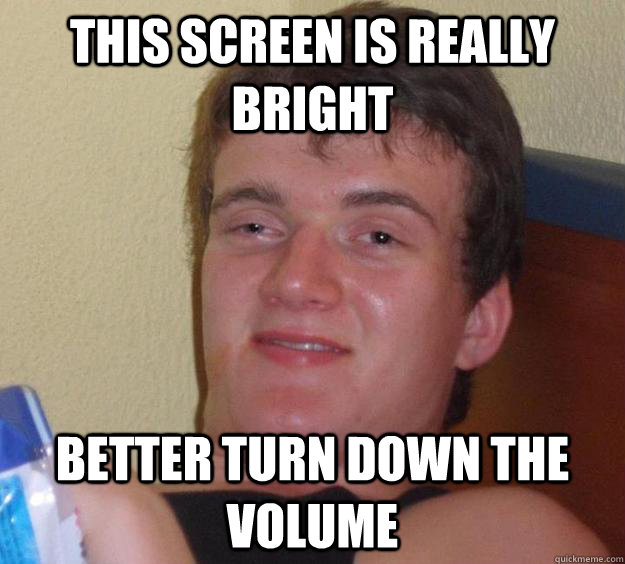 This screen is really bright better turn down the volume - 10 Guy