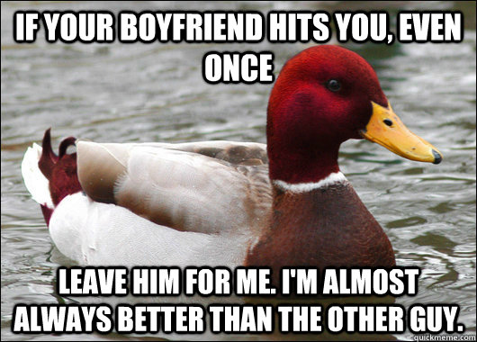 If your boyfriend hits you, even once Leave him for me. I'm almost always better than the other guy. - If your boyfriend hits you, even once Leave him for me. I'm almost always better than the other guy.  Malicious Advice Mallard