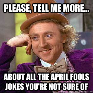 Please, tell me more... about all the April Fools jokes you're not sure of - Please, tell me more... about all the April Fools jokes you're not sure of  Creepy Wonka
