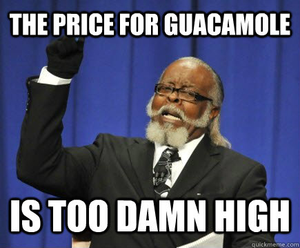 The price for guacamole  is too damn high - The price for guacamole  is too damn high  Too Damn High