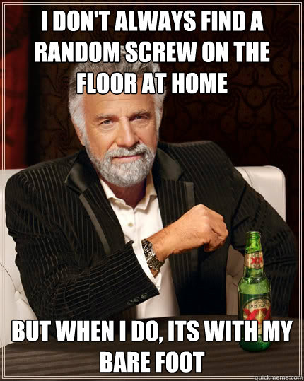 I don't always find a random screw on the floor at home but when I do, its with my bare foot - I don't always find a random screw on the floor at home but when I do, its with my bare foot  The Most Interesting Man In The World