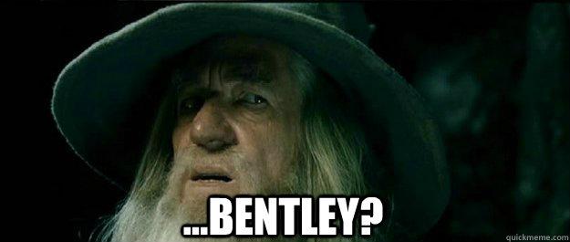 ...bentley? -  ...bentley?  Gandalf