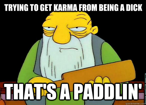 Trying to get karma from being a dick That's a Paddlin' - Trying to get karma from being a dick That's a Paddlin'  Thats a paddlin