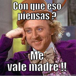 Me vale Madre - CON QUE ESO PIENSAS ? ME VALE MADRE !! Condescending Wonka