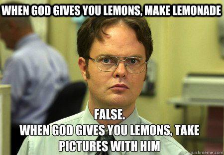 When god gives you lemons, make lemonade False. When god gives you lemons, take pictures with him