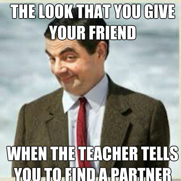 the look that you give your friend when the teacher tells you to find a partner
