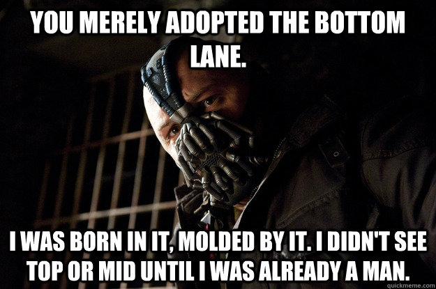 You merely adopted the bottom lane. I was born in it, molded by it. I didn't see top or mid until i was already a man. - You merely adopted the bottom lane. I was born in it, molded by it. I didn't see top or mid until i was already a man.  Angry Bane