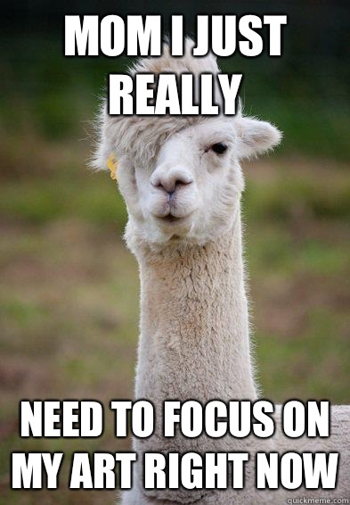 Mom I just really Need to focus on my art right now - Mom I just really Need to focus on my art right now  Hipster Llama