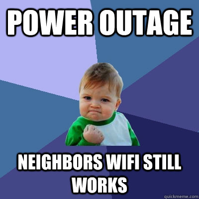 power outage neighbors wifi still works - power outage neighbors wifi still works  Success Kid