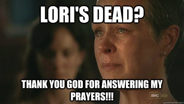 LORI'S DEAD? THANK YOU GOD FOR ANSWERING MY PRAYERS!!!  The Walking Dead Sad Carol