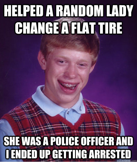 Helped a random lady change a flat tire she was a police officer and i ended up getting arrested  - Helped a random lady change a flat tire she was a police officer and i ended up getting arrested   Bad Luck Brian