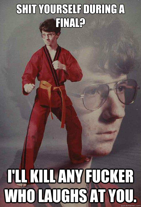 Shit yourself during a final? I'll kill any fucker who laughs at you.  Karate Kyle
