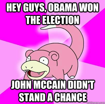 hey guys, obama won the election John mccain didn't stand a chance - hey guys, obama won the election John mccain didn't stand a chance  Slowpoke
