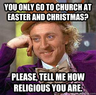 You only go to church at easter and christmas? Please, tell me how religious you are. - You only go to church at easter and christmas? Please, tell me how religious you are.  Condescending Wonka
