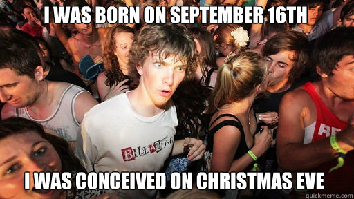 I was born on September 16th I was conceived on christmas eve - I was born on September 16th I was conceived on christmas eve  Sudden Clarity Clarence