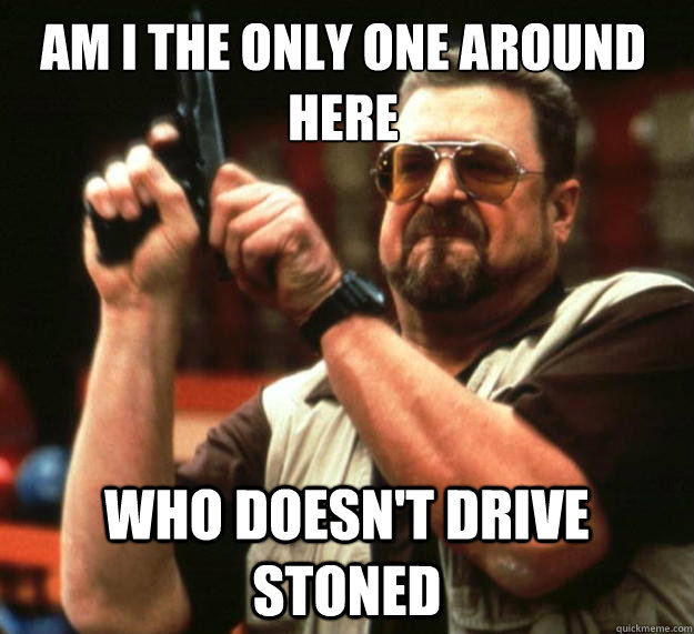 Am I the only one around here who doesn't drive stoned - Am I the only one around here who doesn't drive stoned  Walter