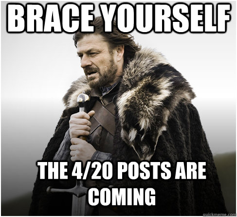 brace yourself THE 4/20 posts are coming - brace yourself THE 4/20 posts are coming  Imminent Ned better