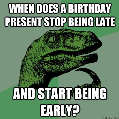 When does a birthday present stop being late and start being early? - When does a birthday present stop being late and start being early?  Philosoraptor