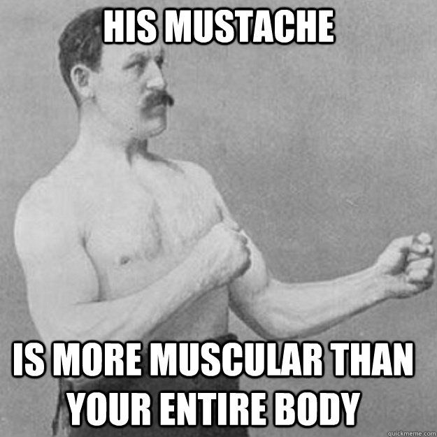 his mustache is more muscular than your entire body - his mustache is more muscular than your entire body  Misc