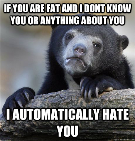 If you are fat and i dont know you or anything about you i automatically hate you - If you are fat and i dont know you or anything about you i automatically hate you  Confession Bear