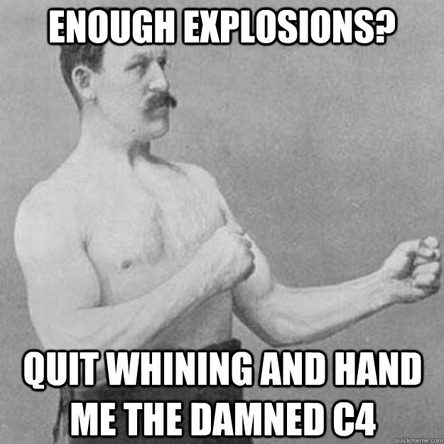 Enough explosions? Quit whining and hand me the damned c4 - Enough explosions? Quit whining and hand me the damned c4  overly manly man