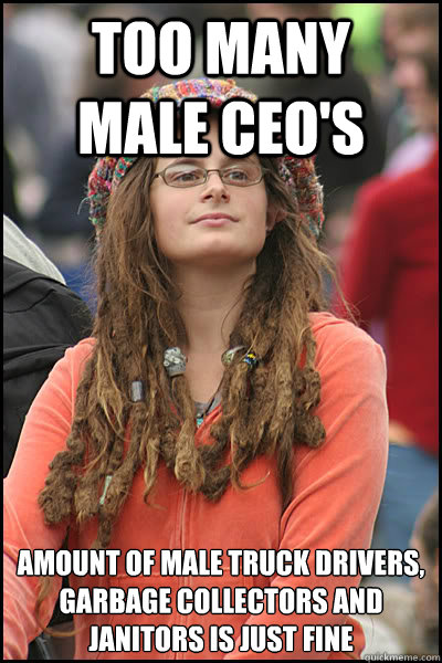 too many   male ceo's amount of male truck drivers, garbage collectors and janitors is just fine - too many   male ceo's amount of male truck drivers, garbage collectors and janitors is just fine  College Liberal