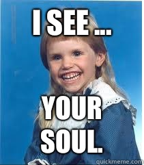 I see ... YOUR SOUL.