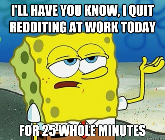 I'll have you know, I quit redditing at work today for 25 whole minutes - I'll have you know, I quit redditing at work today for 25 whole minutes  Tough Spongebob
