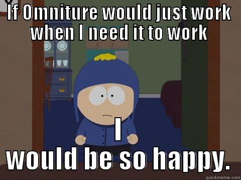 IF OMNITURE WOULD JUST WORK WHEN I NEED IT TO WORK I WOULD BE SO HAPPY. Craig would be so happy