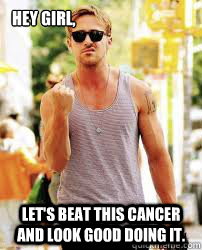 Hey Girl, Let's beat this cancer and look good doing it.  Ryan Gosling Motivation