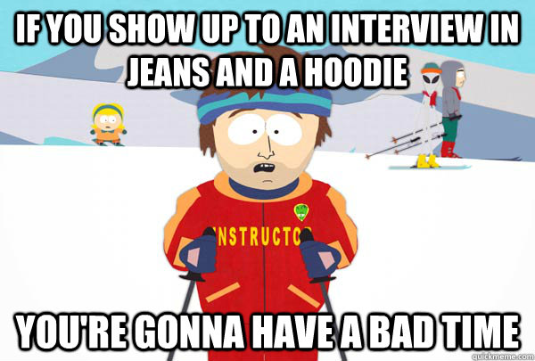 If you show up to an interview in jeans and a hoodie you're gonna have a bad time - If you show up to an interview in jeans and a hoodie you're gonna have a bad time  Super Cool Ski Instructor