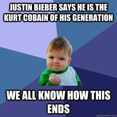 Justin Bieber says he is the Kurt Cobain of his generation we all know how this ends - Justin Bieber says he is the Kurt Cobain of his generation we all know how this ends  Success Kid