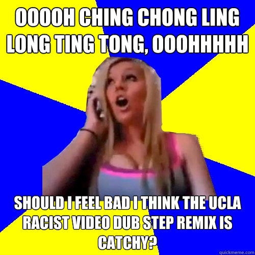 Ooooh Ching Chong Ling Long Ting Tong, Ooohhhhh Should I feel bad I think the UCLA racist video dub step remix is catchy?