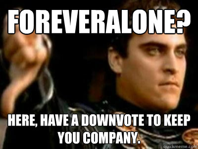 foreveralone? here, have a downvote to keep you company. - foreveralone? here, have a downvote to keep you company.  Downvoting Roman