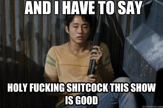 AND I HAVE TO SAY HOLY FUCKING SHITCOCK THIS SHOW IS GOOD  Glenn Walking Dead