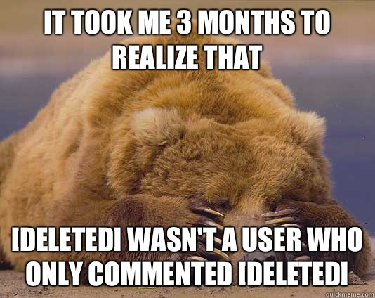 It took me 3 months to realize that [DELETED] wasn't a user who only commented [DELETED] - It took me 3 months to realize that [DELETED] wasn't a user who only commented [DELETED]  Misc