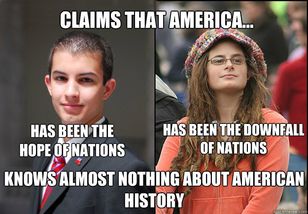 Claims that America... has been the hope of nations has been the downfall of nations   knows almost nothing about american history  College Liberal Vs College Conservative