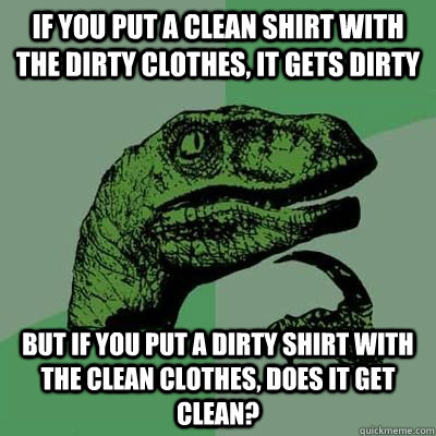 If you put a clean shirt with the dirty clothes, it gets dirty But if you put a dirty shirt with the clean clothes, does it get clean?