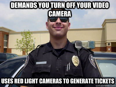 demands you turn off your video camera uses red light cameras to generate tickets  - demands you turn off your video camera uses red light cameras to generate tickets   Scumbag Cop