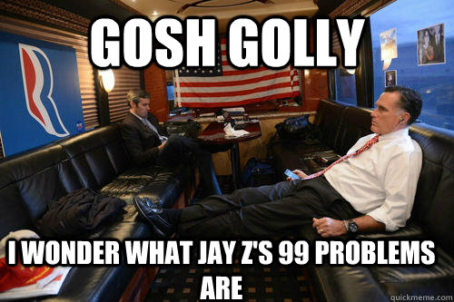 GOSH GOLLY I wonder what Jay Z's 99 problems are - GOSH GOLLY I wonder what Jay Z's 99 problems are  Sudden Realization Romney