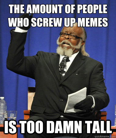 The amount of people who screw up memes is too damn tall