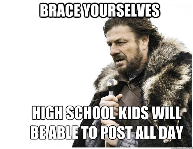 Brace yourselves high school kids will be able to post all day - Brace yourselves high school kids will be able to post all day  Imminent Ned